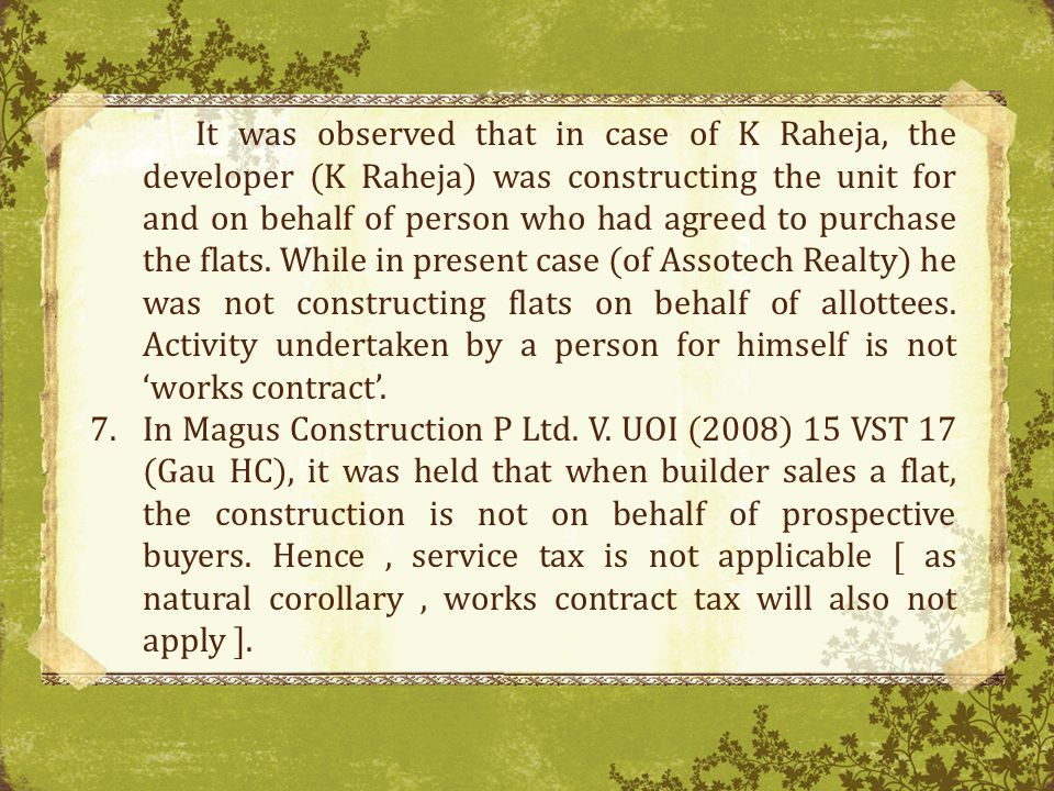 It was observed that in case of K Raheja, the developer (K Raheja) was constructing the unit for and on behalf of person who had agreed to purchase the flats. While in present case (of Assotech Realty) he was not constructing flats on behalf of allottees. Activity undertaken by a person for himself is not 'works contract'.