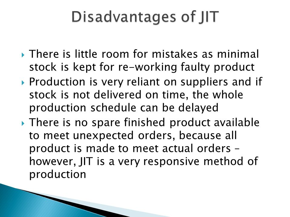 Disadvantages of JIT There is little room for mistakes as minimal stock is kept for re-working faulty product.