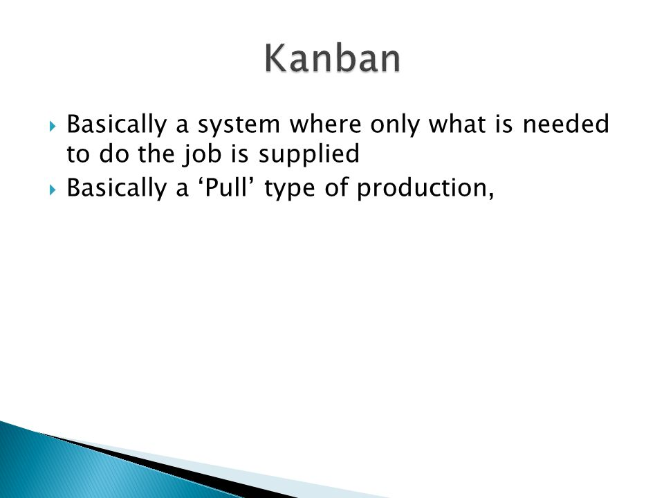 Kanban Basically a system where only what is needed to do the job is supplied.