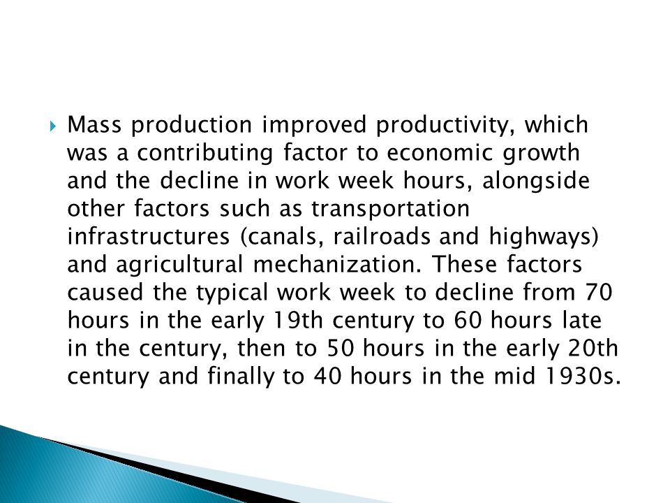 Mass production improved productivity, which was a contributing factor to economic growth and the decline in work week hours, alongside other factors such as transportation infrastructures (canals, railroads and highways) and agricultural mechanization.