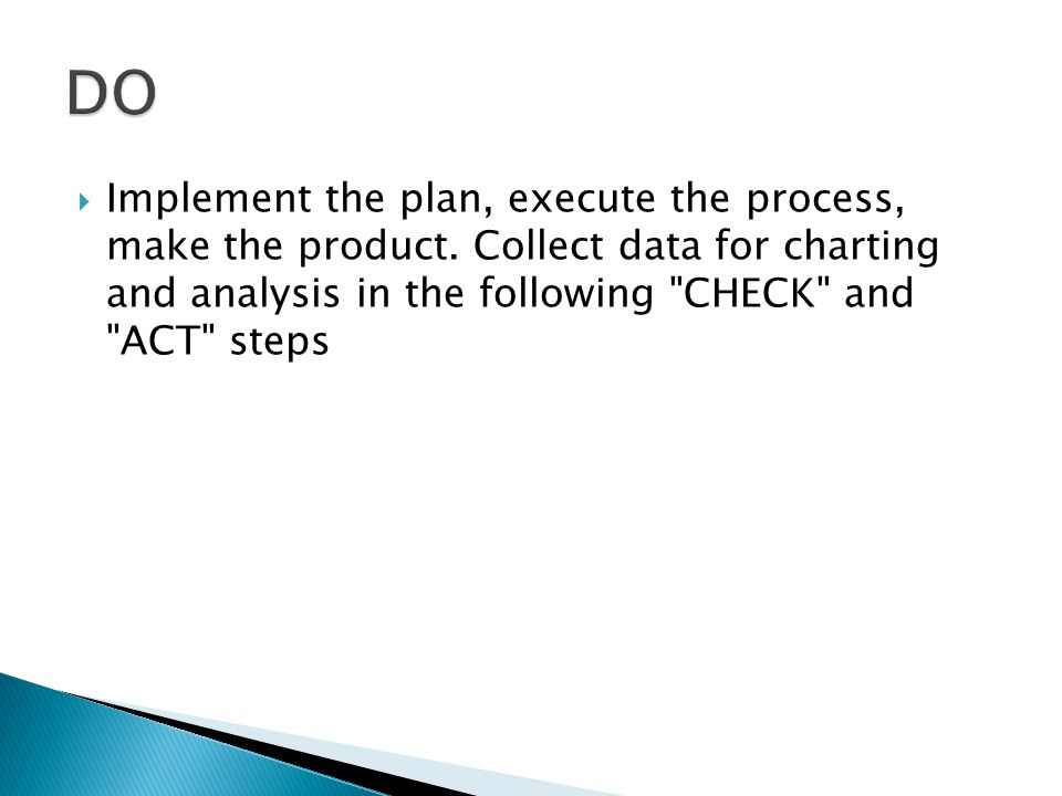 DO Implement the plan, execute the process, make the product.