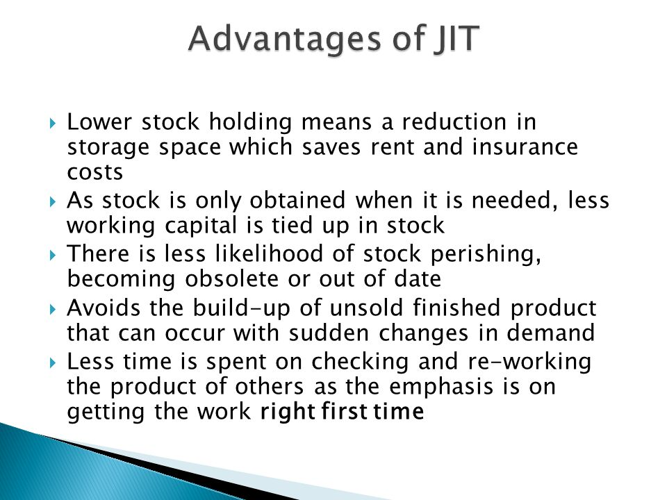 Advantages of JIT Lower stock holding means a reduction in storage space which saves rent and insurance costs.