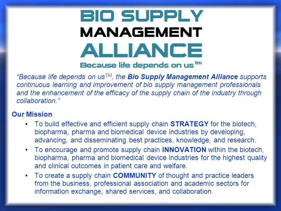Because life depends on usTM, the Bio Supply Management Alliance supports continuous learning and improvement of bio supply management professionals and the enhancement of the efficacy of the supply chain of the industry through collaboration.