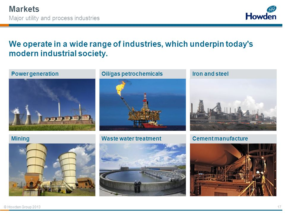 Markets Major utility and process industries. We operate in a wide range of industries, which underpin today s modern industrial society.