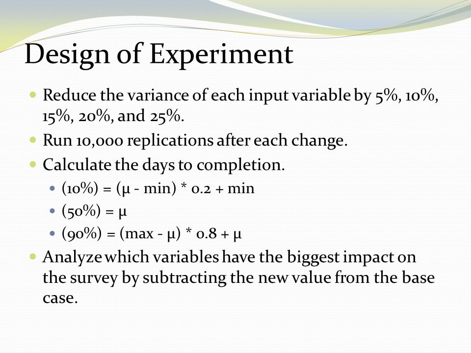 Design of Experiment Reduce the variance of each input variable by 5%, 10%, 15%, 20%, and 25%. Run 10,000 replications after each change.
