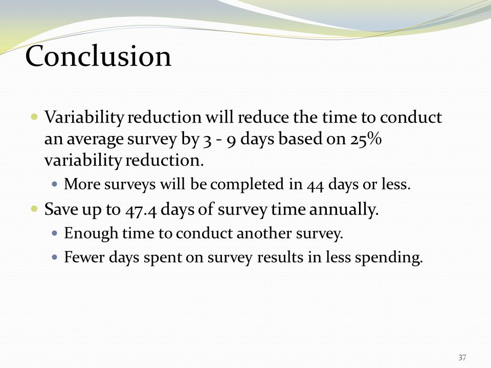 Conclusion Variability reduction will reduce the time to conduct an average survey by 3 - 9 days based on 25% variability reduction.