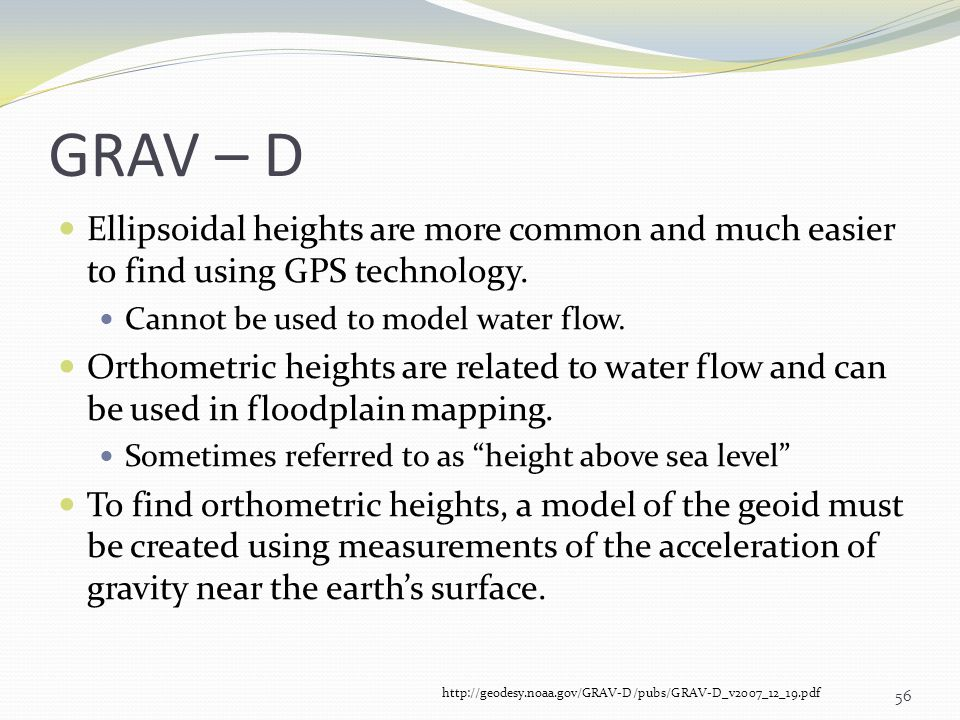 GRAV – D Ellipsoidal heights are more common and much easier to find using GPS technology. Cannot be used to model water flow.