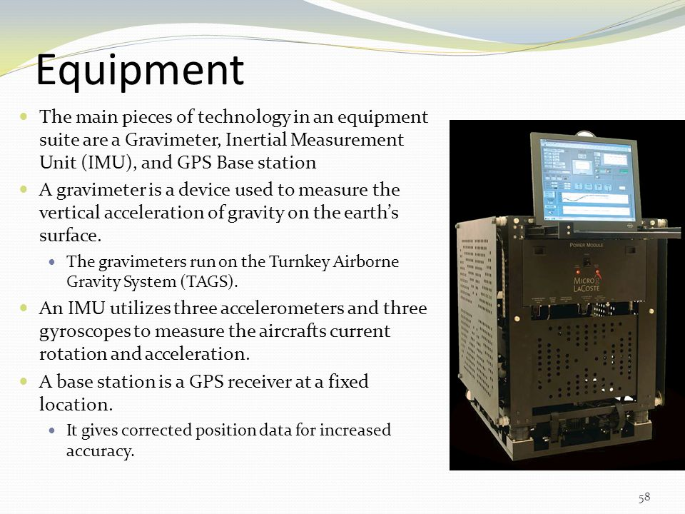 Equipment The main pieces of technology in an equipment suite are a Gravimeter, Inertial Measurement Unit (IMU), and GPS Base station.
