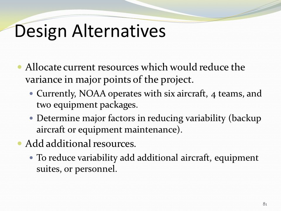 Design Alternatives Allocate current resources which would reduce the variance in major points of the project.