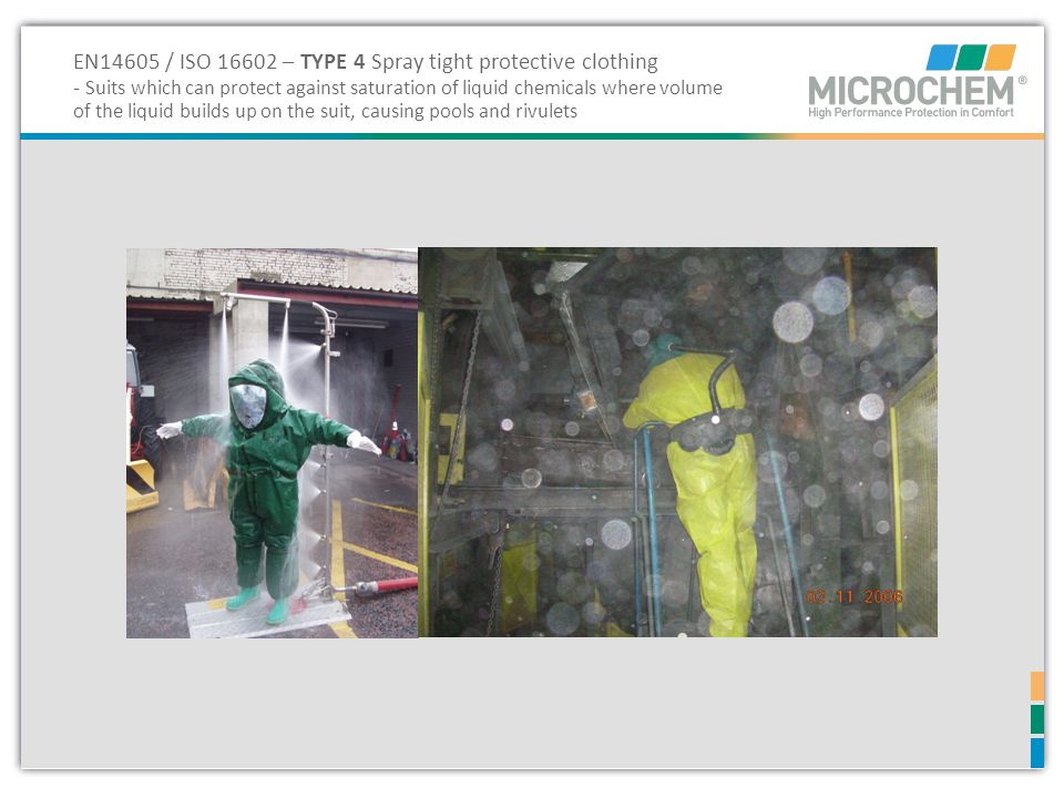 EN14605 / ISO 16602 – TYPE 4 Spray tight protective clothing - Suits which can protect against saturation of liquid chemicals where volume of the liquid builds up on the suit, causing pools and rivulets