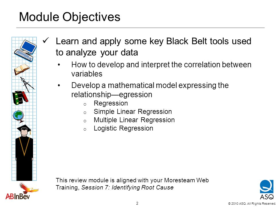 Module Objectives Learn and apply some key Black Belt tools used to analyze your data.