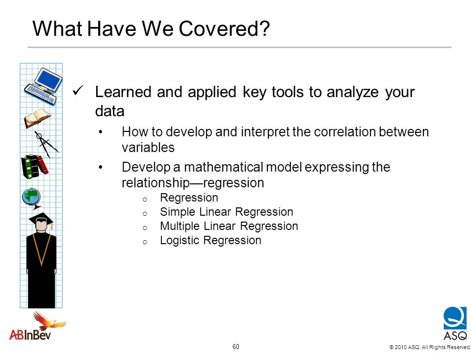What Have We Covered Learned and applied key tools to analyze your data. How to develop and interpret the correlation between variables.