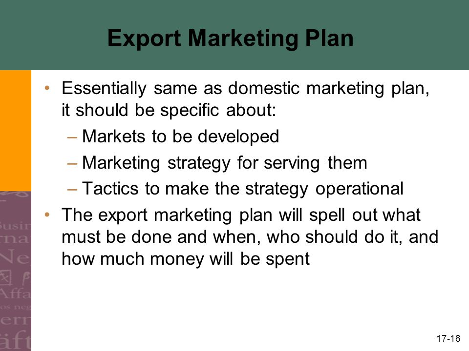 Export Marketing Plan Essentially same as domestic marketing plan, it should be specific about: Markets to be developed.