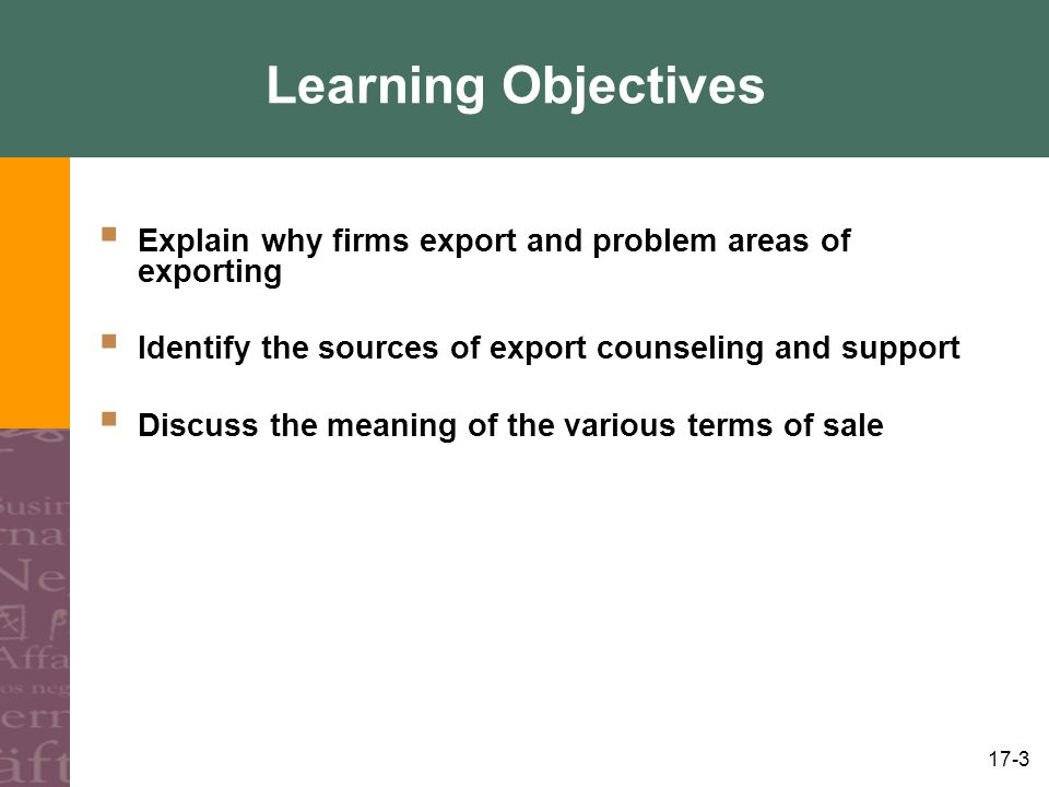 Learning Objectives Explain why firms export and problem areas of exporting. Identify the sources of export counseling and support.