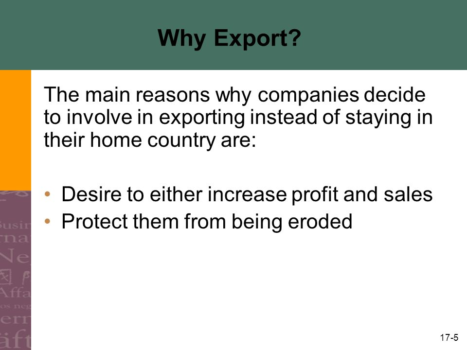 Why Export The main reasons why companies decide to involve in exporting instead of staying in their home country are: