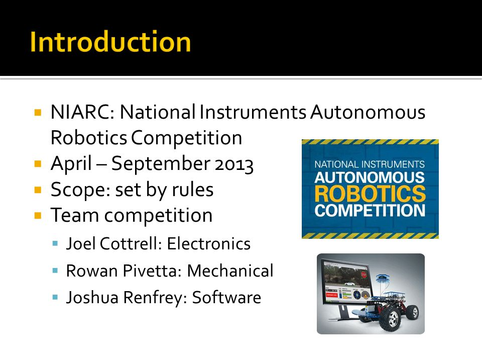 Introduction NIARC: National Instruments Autonomous Robotics Competition. April – September 2013. Scope: set by rules.