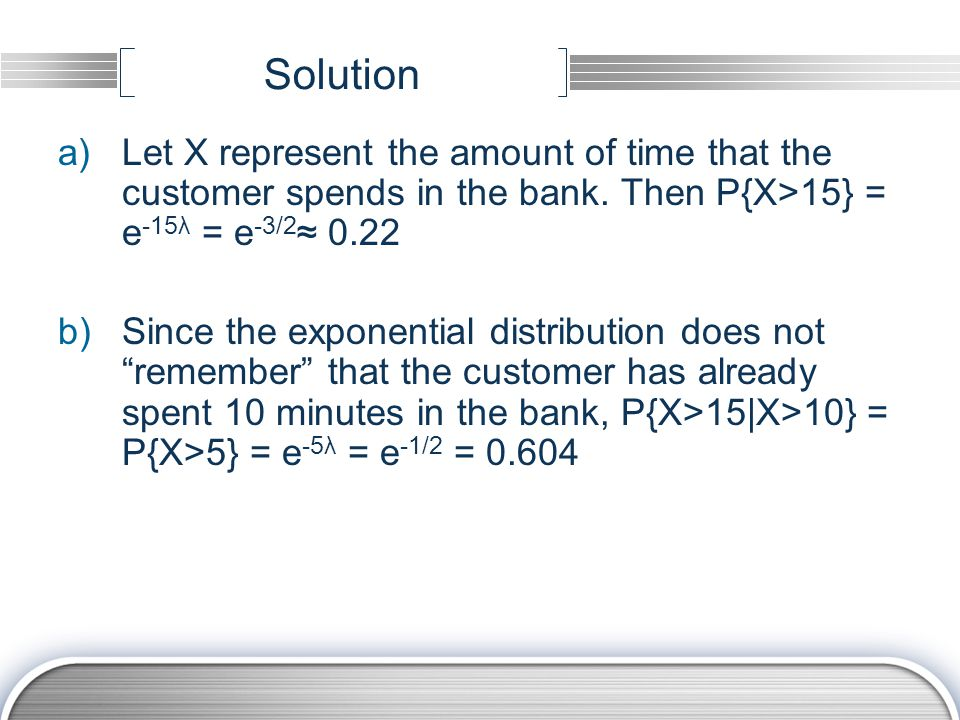 Solution Let X represent the amount of time that the customer spends in the bank. Then P{X>15} = e-15λ = e-3/2≈ 0.22.