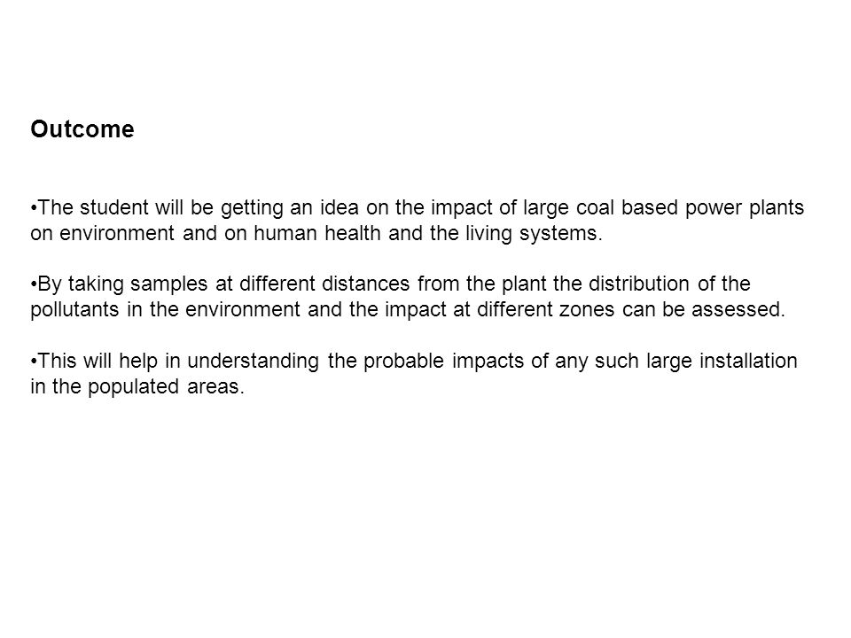 Outcome The student will be getting an idea on the impact of large coal based power plants on environment and on human health and the living systems.