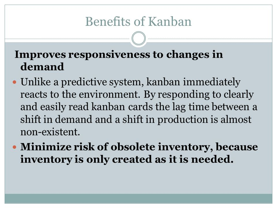 Benefits of Kanban Improves responsiveness to changes in demand