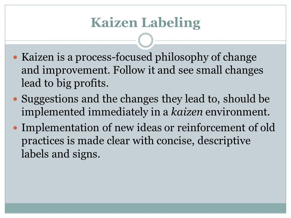 Kaizen Labeling Kaizen is a process-focused philosophy of change and improvement. Follow it and see small changes lead to big profits.