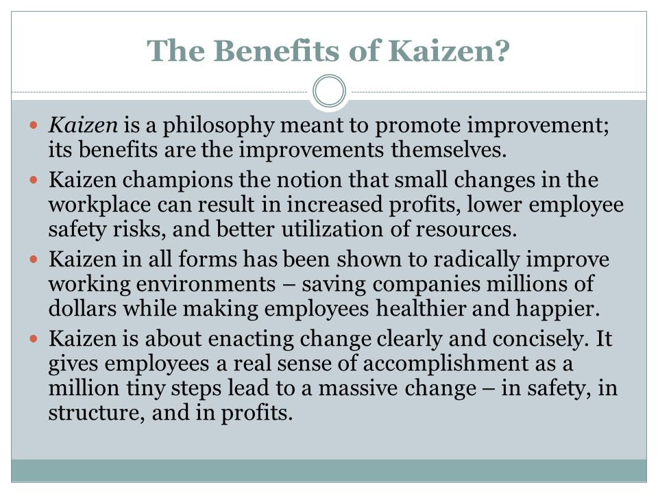 The Benefits of Kaizen Kaizen is a philosophy meant to promote improvement; its benefits are the improvements themselves.