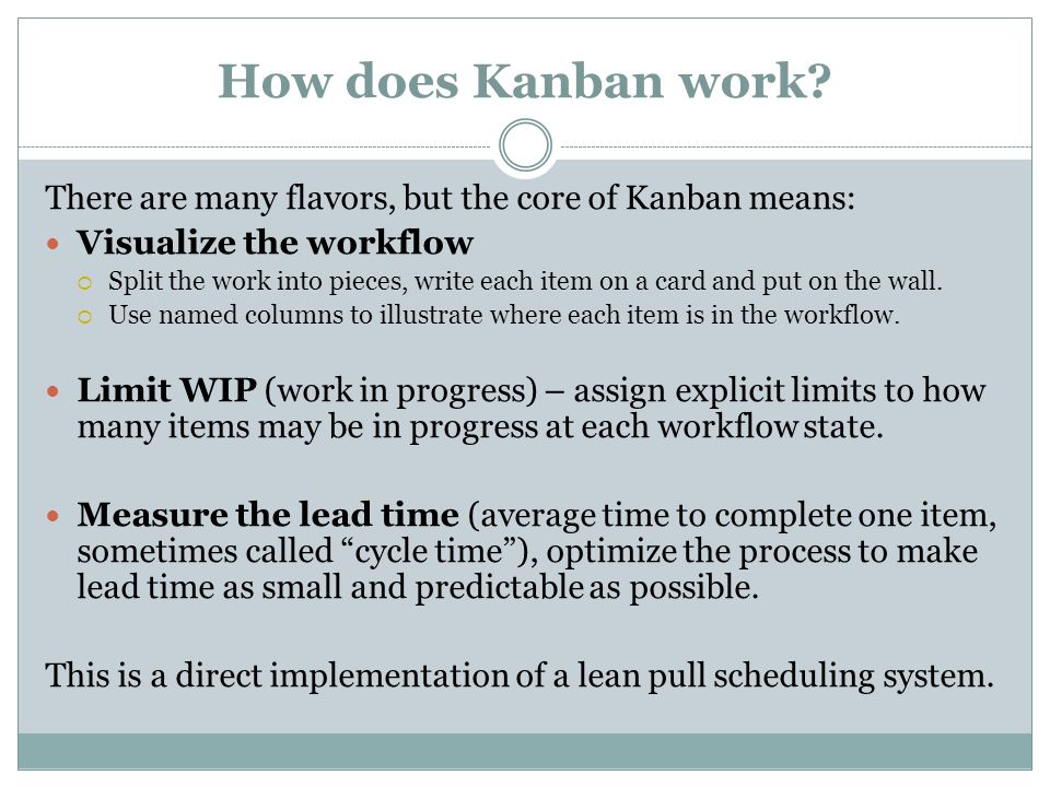How does Kanban work There are many flavors, but the core of Kanban means: Visualize the workflow.