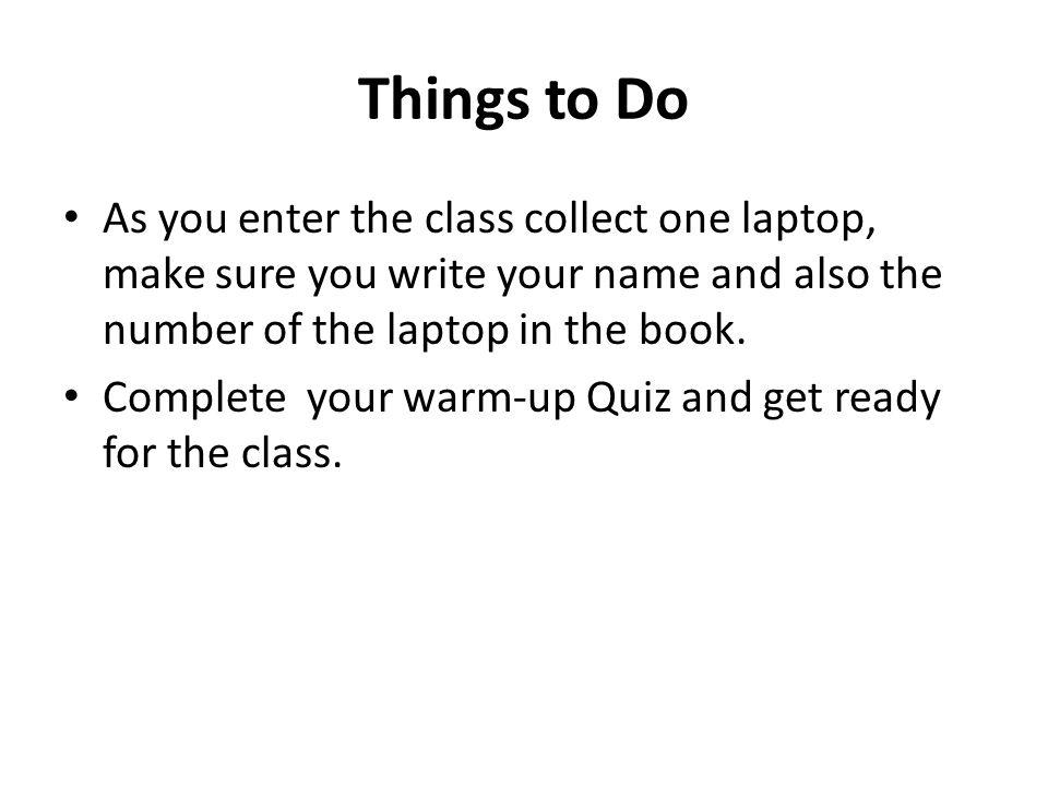 Things to Do As you enter the class collect one laptop, make sure you write your name and also the number of the laptop in the book.