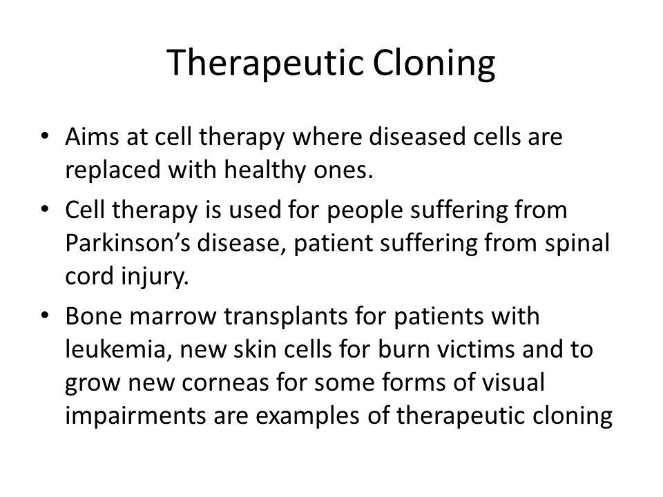 Therapeutic Cloning Aims at cell therapy where diseased cells are replaced with healthy ones.