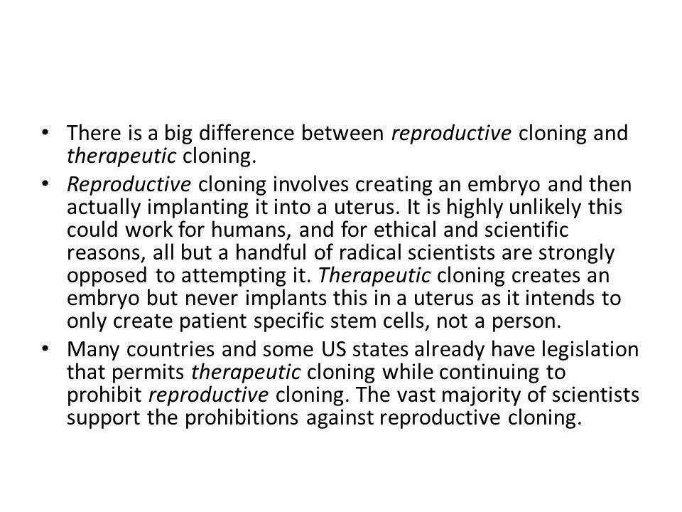 There is a big difference between reproductive cloning and therapeutic cloning.