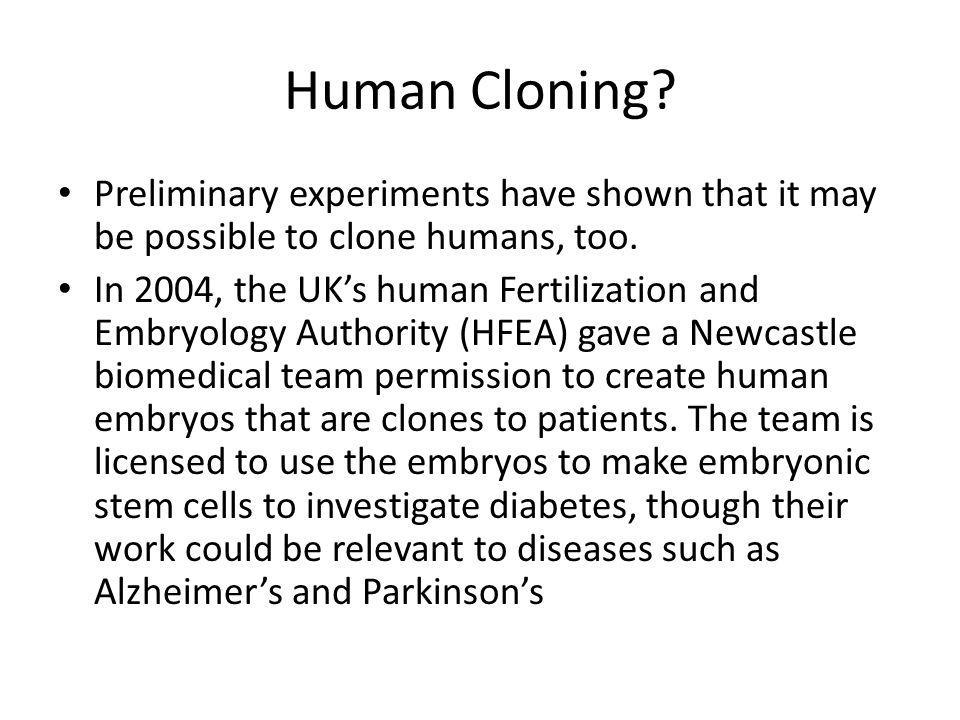 Human Cloning Preliminary experiments have shown that it may be possible to clone humans, too.