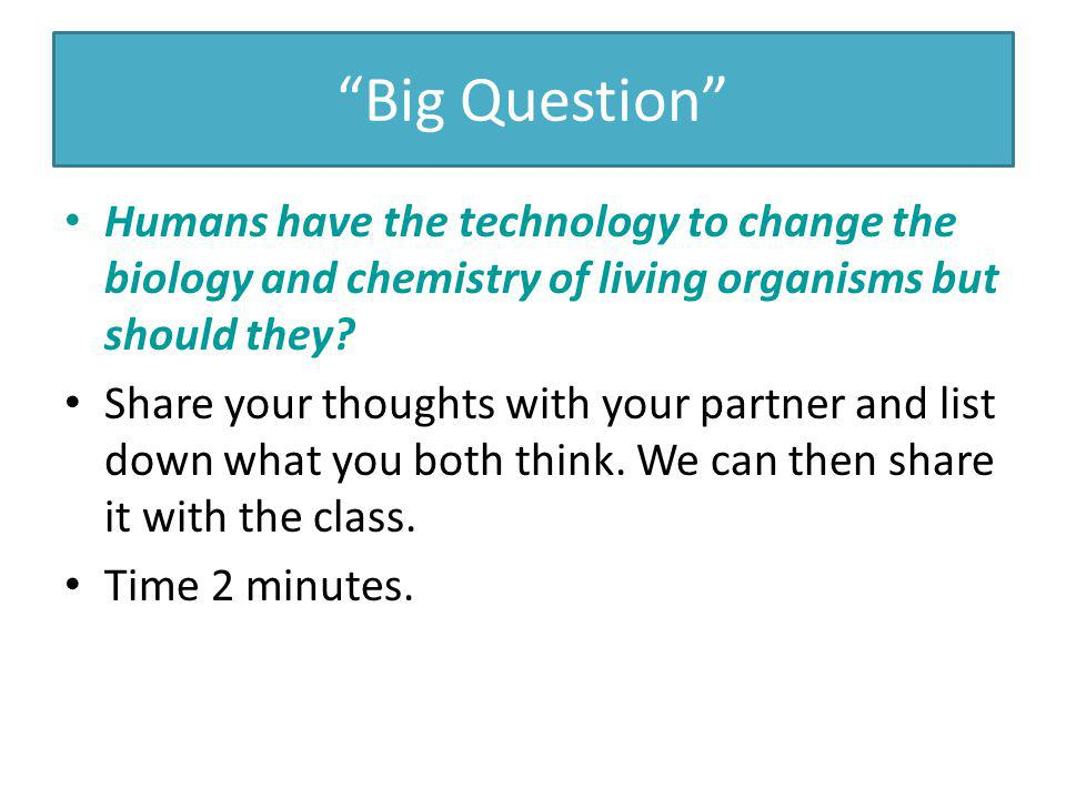 Big Question Humans have the technology to change the biology and chemistry of living organisms but should they