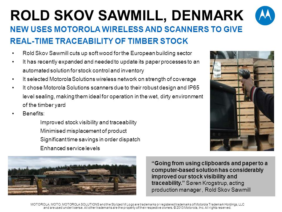 ROLD SKOV SAWMILL, DENMARK NEW uses MOTOROLA WIRELESS AND SCANNERS TO GIVE REAL-TIME TRACEABILITY OF TIMBER STOCK