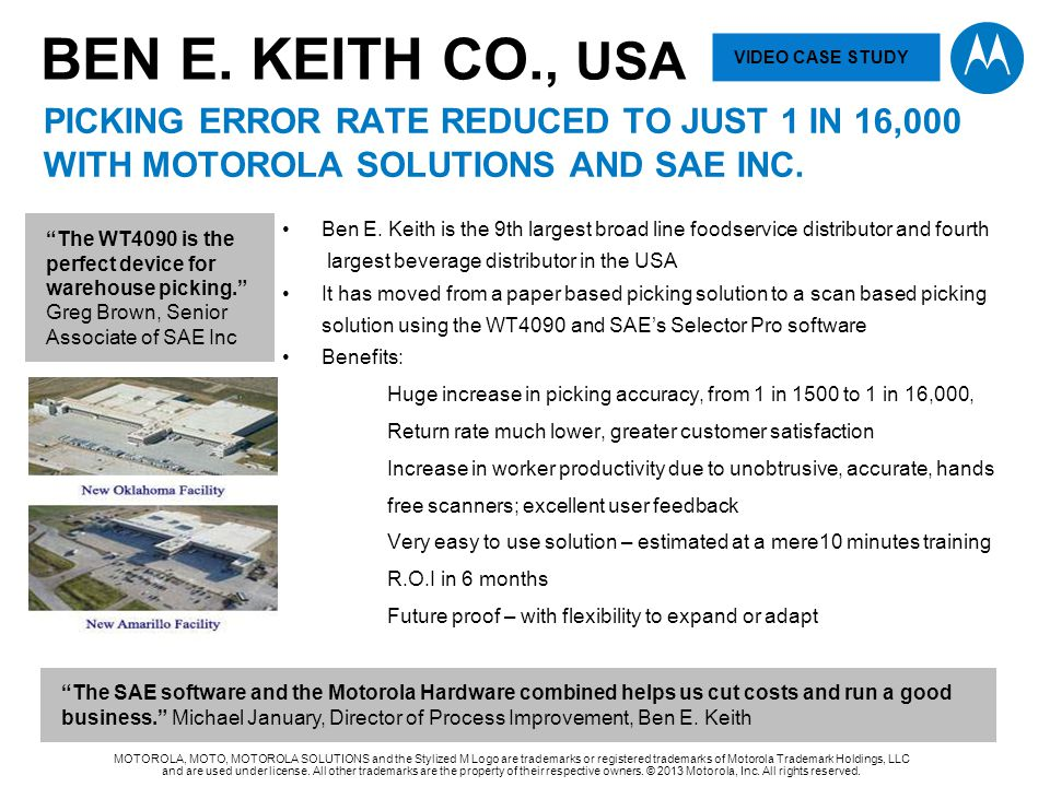 BEN E. KEITH Co., USA VIDEO CASE STUDY. PICKING ERROR RATE REDUCED TO JUST 1 IN 16,000 WITH Motorola solutions and sae INC.