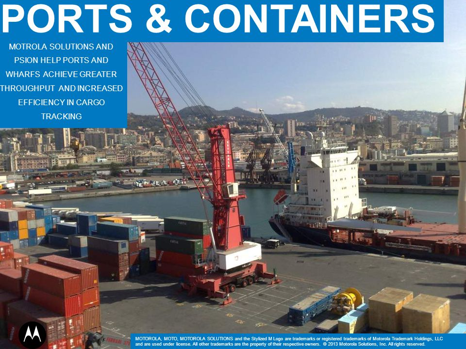 PORTS & CONTAINERS MOTROLA SOLUTIONS AND PSION HELP PORTS AND WHARFS ACHIEVE GREATER THROUGHPUT AND INCREASED EFFICIENCY IN CARGO TRACKING.
