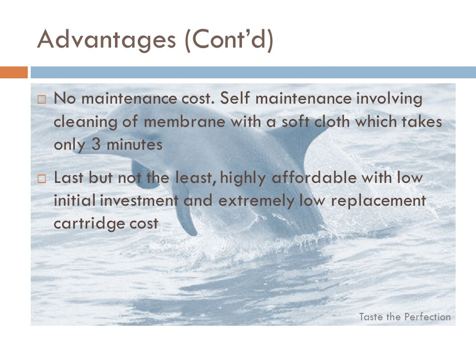 Advantages (Cont'd) No maintenance cost. Self maintenance involving cleaning of membrane with a soft cloth which takes only 3 minutes.