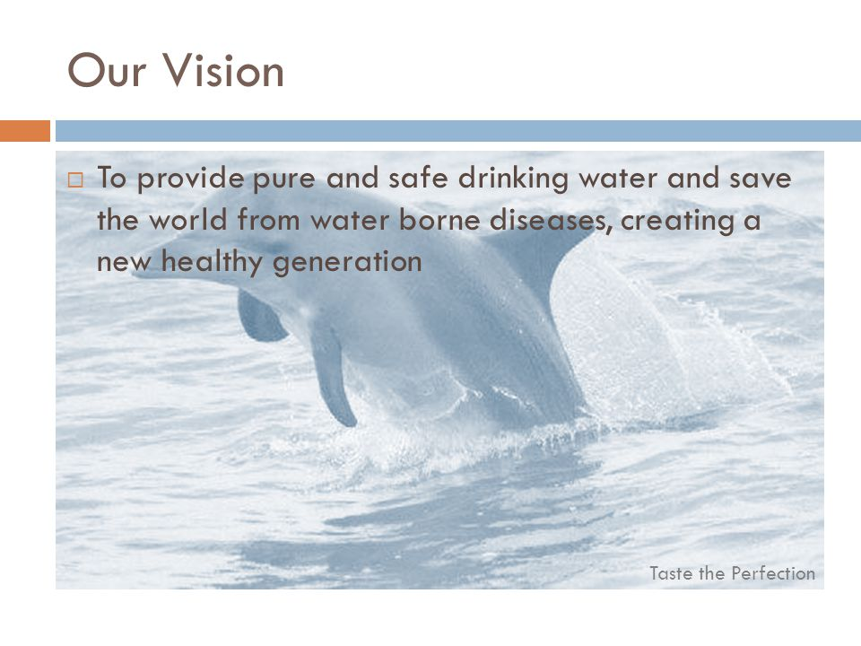 Our Vision To provide pure and safe drinking water and save the world from water borne diseases, creating a new healthy generation.