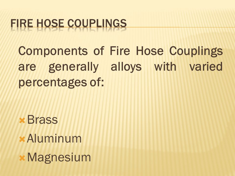 FIRE HOSE COUPLINGS Components of Fire Hose Couplings are generally alloys with varied percentages of: