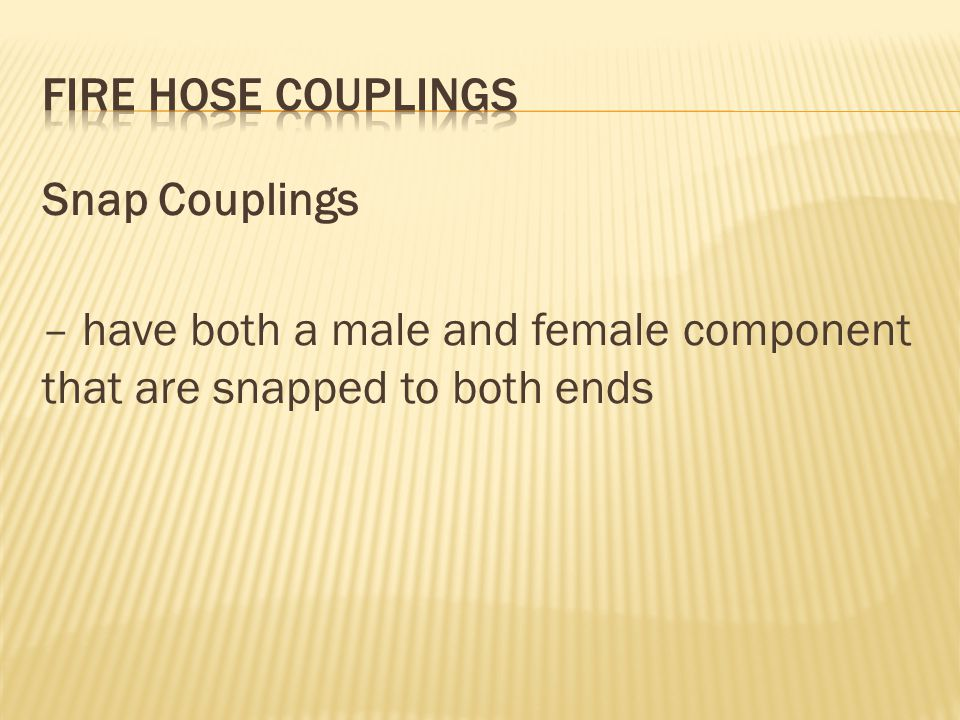 FIRE HOSE COUPLINGS Snap Couplings – have both a male and female component that are snapped to both ends