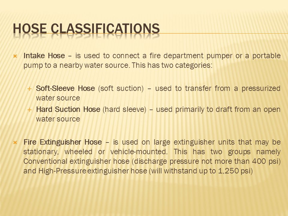HOSE CLASSIFICATIONS Intake Hose – is used to connect a fire department pumper or a portable pump to a nearby water source. This has two categories: