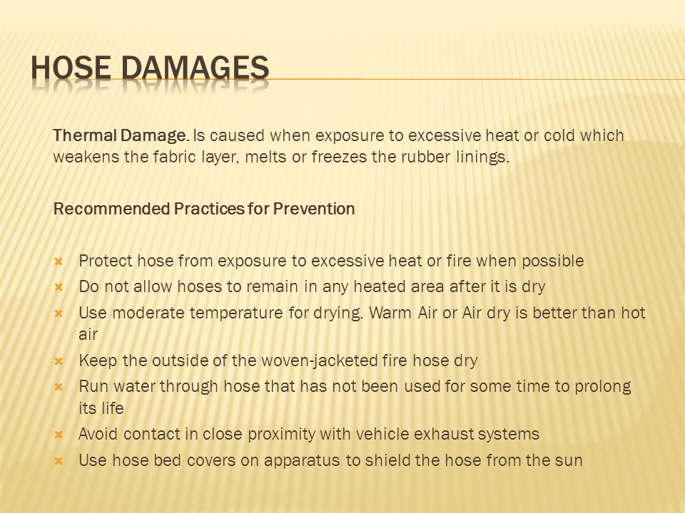 HOSE DAMAGES Thermal Damage. Is caused when exposure to excessive heat or cold which weakens the fabric layer, melts or freezes the rubber linings.