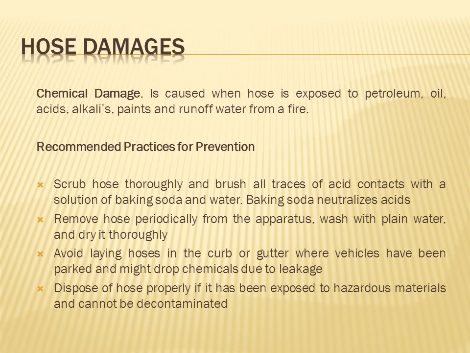 HOSE DAMAGES Chemical Damage. Is caused when hose is exposed to petroleum, oil, acids, alkali's, paints and runoff water from a fire.