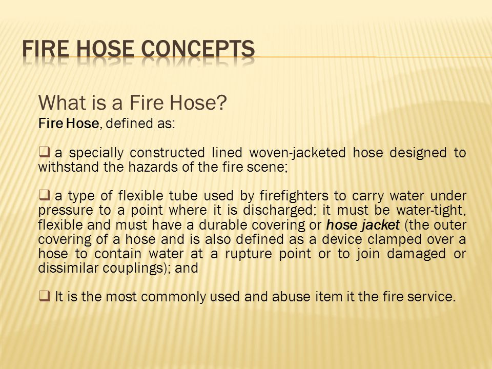 FIRE HOSE CONCEPTS What is a Fire Hose Fire Hose, defined as: