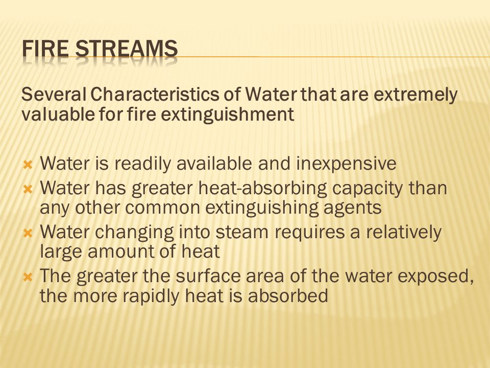 FIRE STREAMS Several Characteristics of Water that are extremely valuable for fire extinguishment. Water is readily available and inexpensive.
