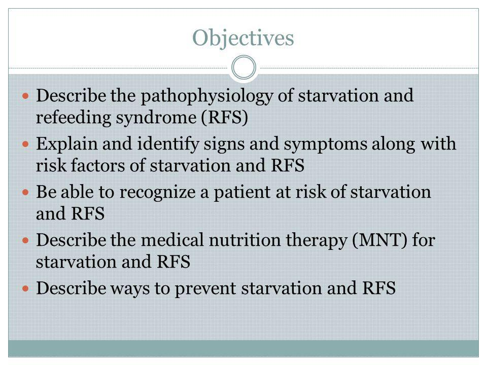 Objectives Describe the pathophysiology of starvation and refeeding syndrome (RFS)