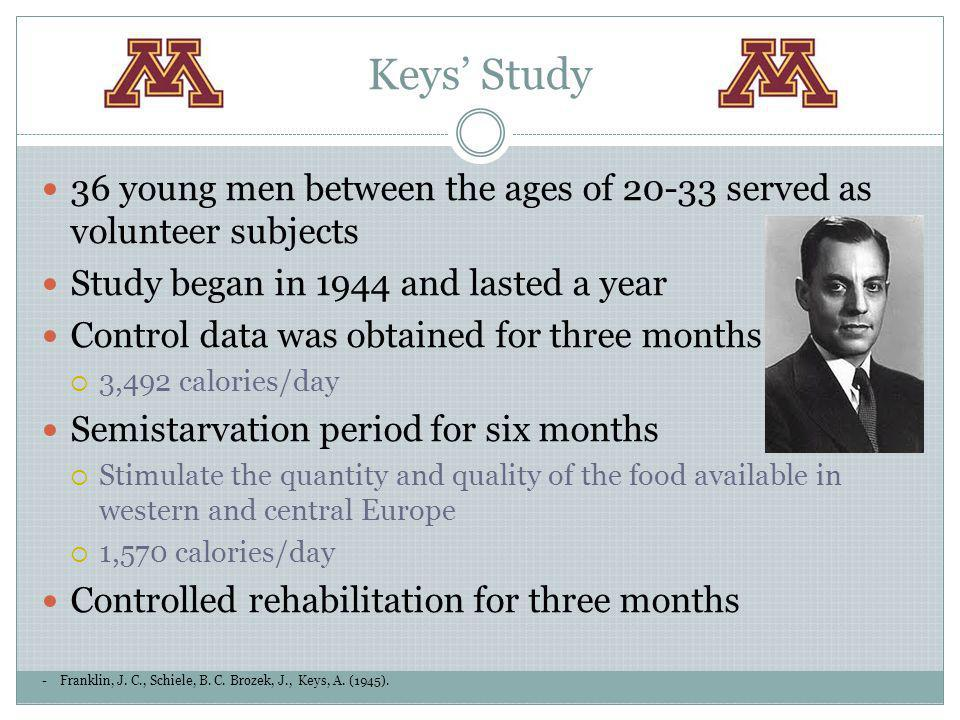 Keys' Study 36 young men between the ages of 20-33 served as volunteer subjects. Study began in 1944 and lasted a year.