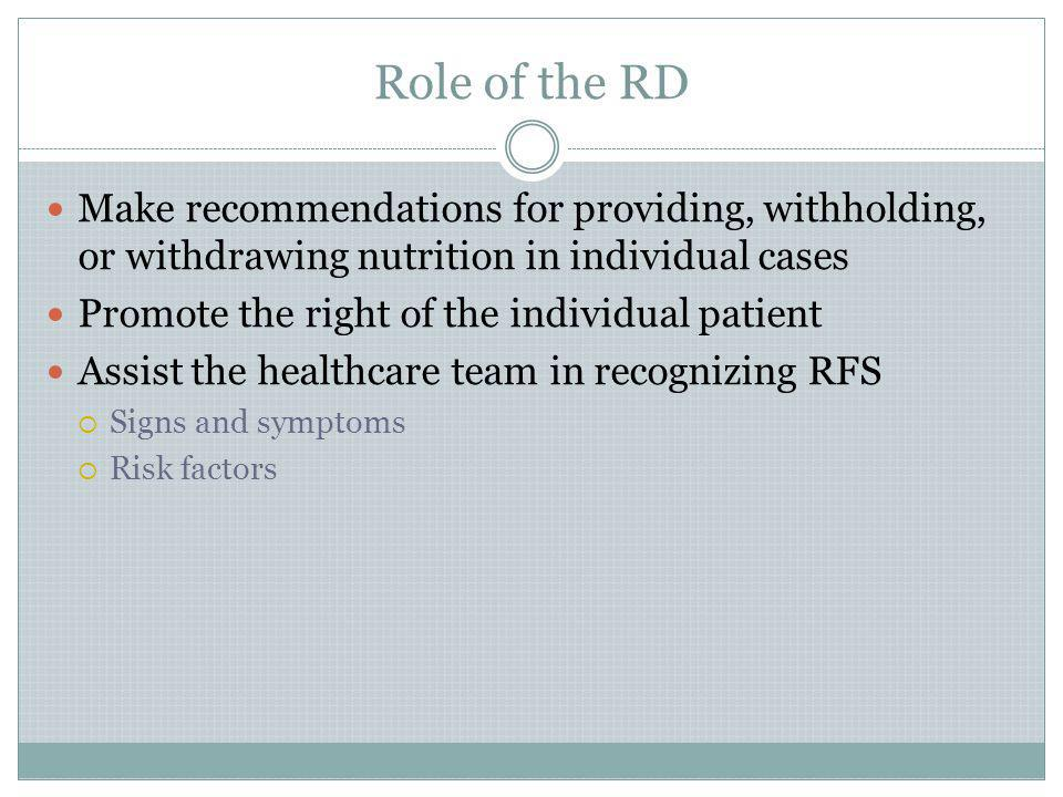 Role of the RD Make recommendations for providing, withholding, or withdrawing nutrition in individual cases.