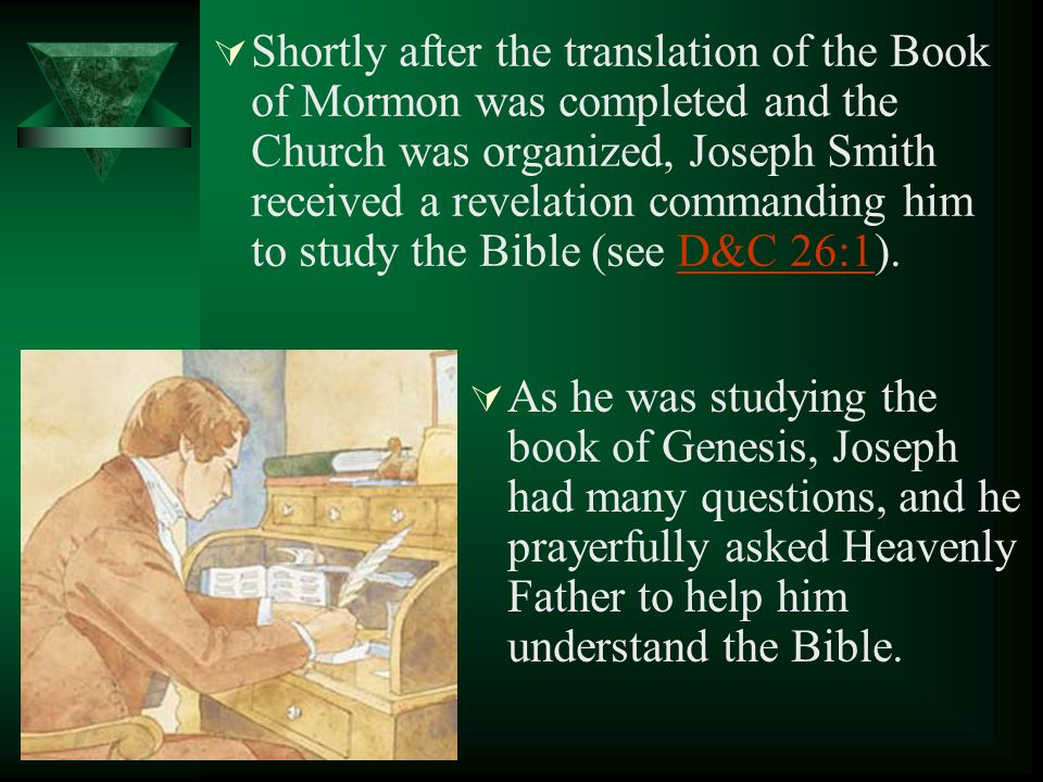 Shortly after the translation of the Book of Mormon was completed and the Church was organized, Joseph Smith received a revelation commanding him to study the Bible (see D&C 26:1).