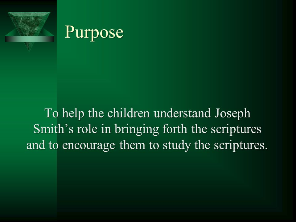 Purpose To help the children understand Joseph Smith's role in bringing forth the scriptures and to encourage them to study the scriptures.