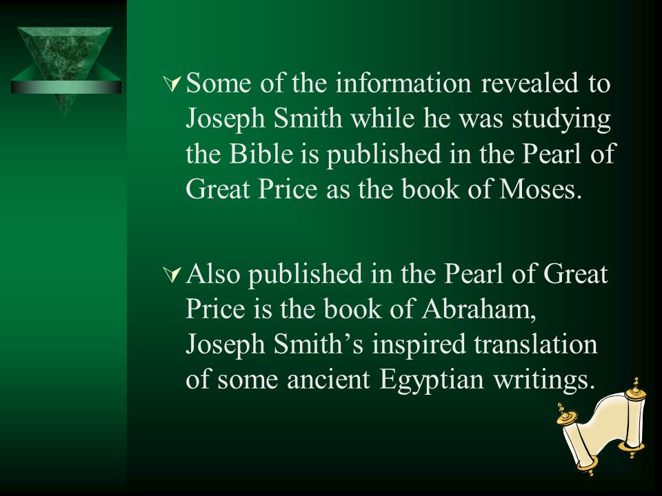 Some of the information revealed to Joseph Smith while he was studying the Bible is published in the Pearl of Great Price as the book of Moses.