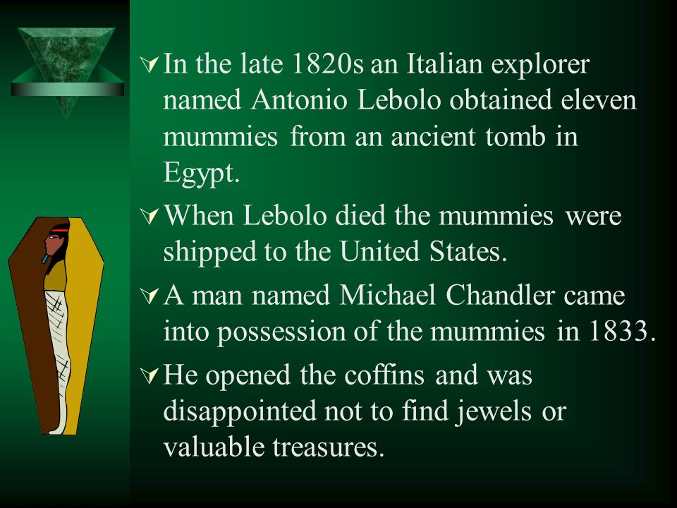 In the late 1820s an Italian explorer named Antonio Lebolo obtained eleven mummies from an ancient tomb in Egypt.